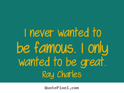 I never wanted to 