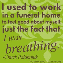I used to work in a funeral home to feel good about myself, iust the fact that Iwas breathing. -Chuck Palahniuk POSITIVE-MOTIVATION.NET