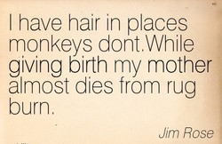 I have hair in places 