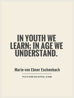 IN YOUTH WE LEARN; IN AGE WE UNDERSTAND. Marie von Ebner Eschenbach PICTURE QUOTES.COM