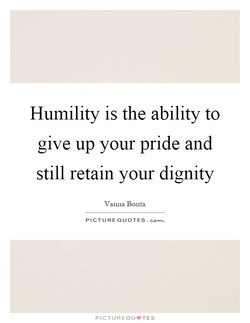 Humility is the ability to 