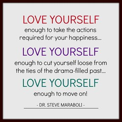 LOVE YOURSELF enough to take the actions required for your happiness... LOVE YOURSELF enough to cut yourself loose from the ties of the drama-filled past... LOVE YOURSELF enough to move on! - DR. STEVE MARABOLI -