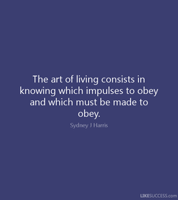 The art of living consists in 