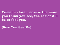 Come in close, because the more 