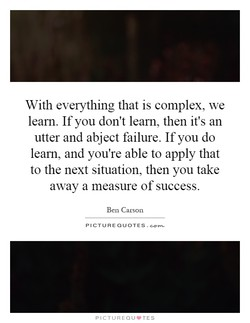 With everything that is complex, we learn. If you don't learn, then it's an utter and abject failure. If you do learn, and you're able to apply that to the next situation, then you take away a measure of success. Ben Carson PICTURE QUOTES.