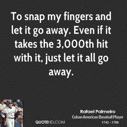 To snap my fingers and 