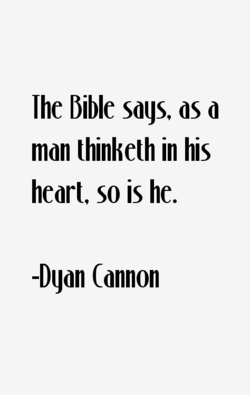 Ihe bible sags, as d man thinketh in his heart, so is he. -Dgon (annon