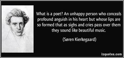 What is a poet? An unhappy person who conceals 