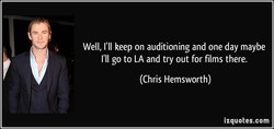 Well, I'll keep on auditioning and one day maybe 