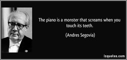 The piano is a monster that screams when you 