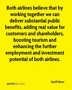 Both airlines believe that by working together we can deliver substantial public benefits, adding real value for customers and shareholders, boosting tourism and enhancing the further employment and investment potential of both airlines. Geoff Dixon QUOTEHD.COM