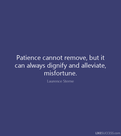 Patience cannot remove, but it 