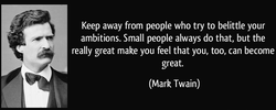 Keep away from people who try to belittle your 