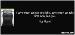 If government can give you rights, government can take 