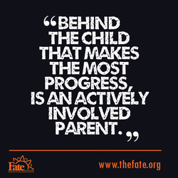 66 BEHIND THE CHILD THAT FAKES THE MOST PROGRESS ISANACTlVéLY INVOLVED PARENT. www.thefate.org