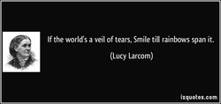 If the world's a veil of tears, Smile till rainbows span it. 