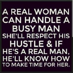 A REAL WOMAN CAN HANDLE A BUSY MAN SHE'LL RESPECT HIS HUSTLE & IF HEIS A REAL MAN, HE'LL KNOW HOW TO MAKE TIME FOR HER.