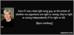 Even if I was a bad right wing guy, to the extent of 