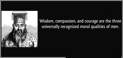 Wisdom, compassion, and courage are the three 
