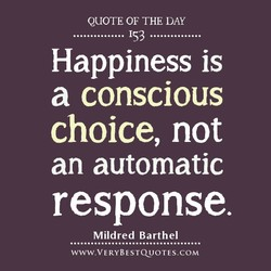 QUOTE OF THE DAY . 153 . Happiness is a conscious choice, not an automatic response. Mildred Barthel www.VERYBESTCUJOTES.COM