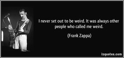 I never set out to be weird. It was always other 