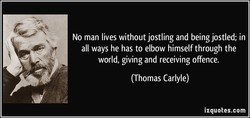 No man lives without jostling and being jostled; in 