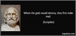 Whom the gads wouki destroy, they first make 