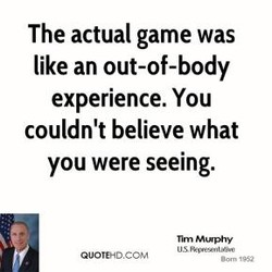 The actual game was like an out-of-body experience. You couldn't believe what you were seeing. Murphy QUOTEHD.COM