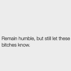 Remain humble, but still let these 