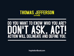 THOMAS JEFFERSON (17434828) DO YOU WANT TO KNOW WHO YOU ARE? DON'T ASK. ACT! ACTION WILL DELINEATE AND DEFINE YOU. InspiratbnBoost.com
