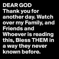 DEAR GOD Thank you for another day. Watch over my Family, and Friends and Whoever is reading this, Bless THEM in a way they never known before.