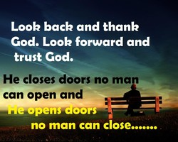 Look back and thank God, Look forward and trust God, He closes doors no man can open and no man can close