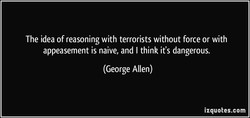 The idea of reasoning with terrorists without force or with 
