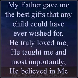 My Father gave me the best gifts that any child could have ever wished for. He frilly loved me, He taught me and most importantly, He believed in Me