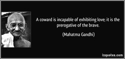 A coward is incapable of exhibiting love; it is the 