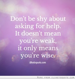 Don't be shy about asking for help. It doesn't mean you're weak, it only means you're iliheloquote com