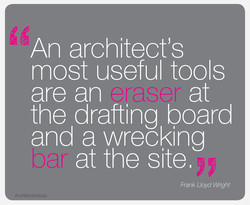 An architect's most useful tools at are an the drafting board and a wrecking at the site. Frank Lloyd Wnght Architectonista