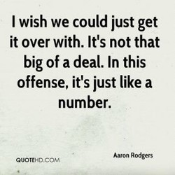 I wish we could just get it over with. It's not that big of a deal. In this offense, it's just like a number. Aam Rodgers QUOTEHDCOM