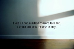 Even if I had a million reasons to leave. 
