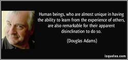 Human beings, who are almost unique in having the ability to learn from the experience of others, are also remarkable for their apparent disinclination to do so. (Douglas Adams) izquotes.com