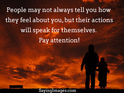 People may not always tell you how they feel about you, but their actions will speak themselves. Pay attention! Sayinglmages.com