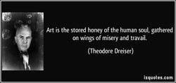 Art is the stored honey of the human soul, gathered 