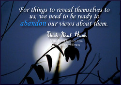 (For things to reveal themselves to us, we need to be ready to abandon our views about them. Chidi Hanh