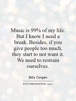 Music is 99% of my life. 