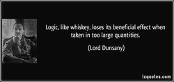 Logic, like whiskey, loses its beneficial effect when 