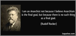 I am an Anarchist not because I believe Anarchism 