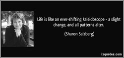 Life is like an ever-shifting kaleidoscope - a slight 