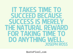 IT TAKES TIME TO 