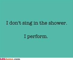 I don't sing in the shower. 
