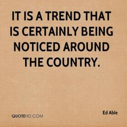 IT IS A TREND THAT IS CERTAINLY BEING NOTICED AROUND THE COUNTRY. Ed Able QUOTEHD.COM